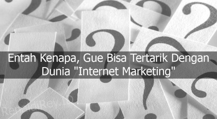 """Entah Kenapa, Gue Bisa Tertarik Dengan Dunia """"Internet Marketing"""""""